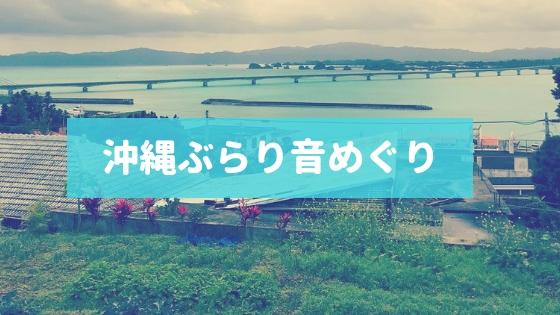 沖縄ぶらり。沖縄で訪れた場所と音めぐり