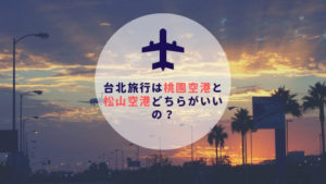 台湾ひとり旅|台北旅行は桃園国際空港と松山空港どちらがいいの?