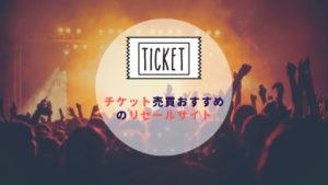 チケット売買リセールサイト|二次流通サービスのまとめ【安心とオススメと比較】