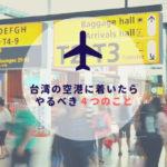 台湾ひとり旅|台湾の空港に着いたら、やるべき4つのこと