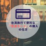 台湾ひとり旅|台湾旅行で便利な「悠游カード(EasyCard)」の購入の仕方
