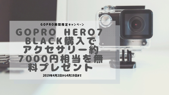 【GoPro期間限定キャンペーン】GoPro HERO7 Black購入でアクセサリー約7000円相当を無料プレゼント【2019/4/2~4/19】