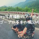 GoPro写真撮影のアイディア【ゴープロ基本の構図術】
