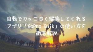 自動でカッコ良く編集してくれるアプリ「GoPro Quik」の使い方を徹底解説