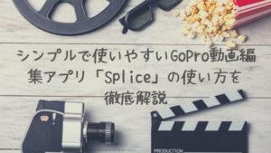 シンプルで使いやすいGoPro動画編集アプリ「Splice」の使い方を徹底解説