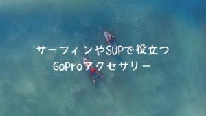 サーフィンやSUPで役立つオススメのGoProアクセサリーのまとめ