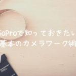 GoProで知っておきたい基本のカメラワーク術