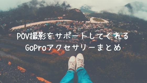 POV撮影をサポートしてくれるGoProアクセサリーまとめ【主観撮影】