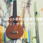GoProで楽器の演奏を撮影できるマウントやアクセサリーのまとめ