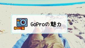 GoProの魅力とは?GoProライフを楽しむために知っておくべきGoProの魅力