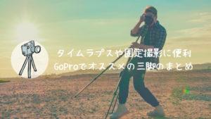 GoProでオススメの三脚のまとめ【タイムラプスや固定撮影に便利】