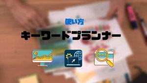 キーワードプランナーの使い方【ブログのキーワード選定必須ツール】