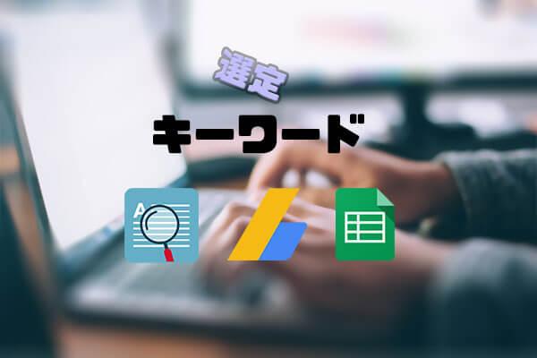 キーワードプランナーと「関連キーワード取得ツール」を使ったキーワードの選び方【スプレッドシートでキーワード管理】