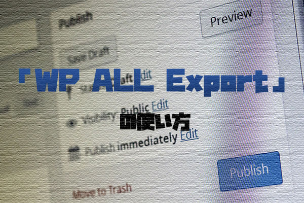 WordPressの記事をCSVでダウンロードできるプラグイン「Export any WordPress data to XML/CSV」の使い方